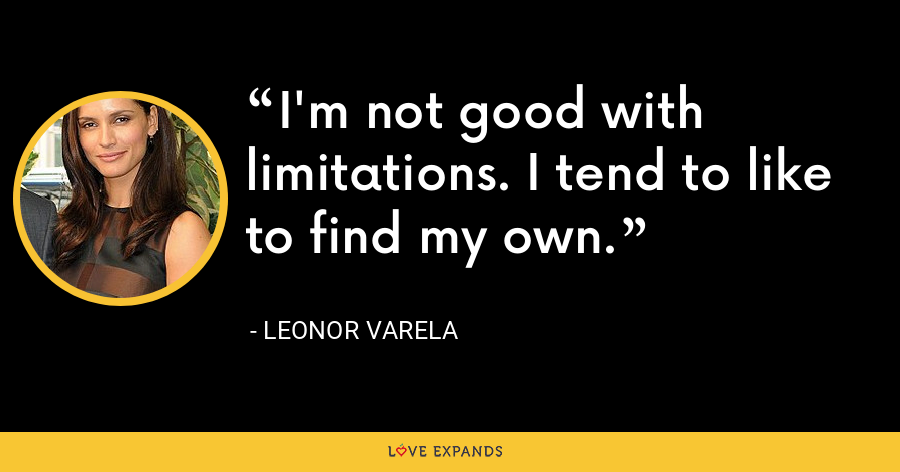 I'm not good with limitations. I tend to like to find my own. - Leonor Varela