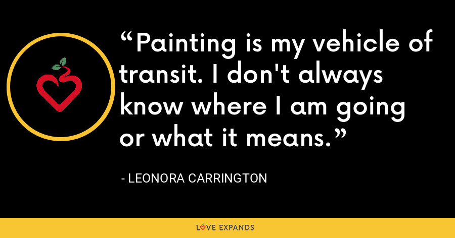 Painting is my vehicle of transit. I don't always know where I am going or what it means. - Leonora Carrington