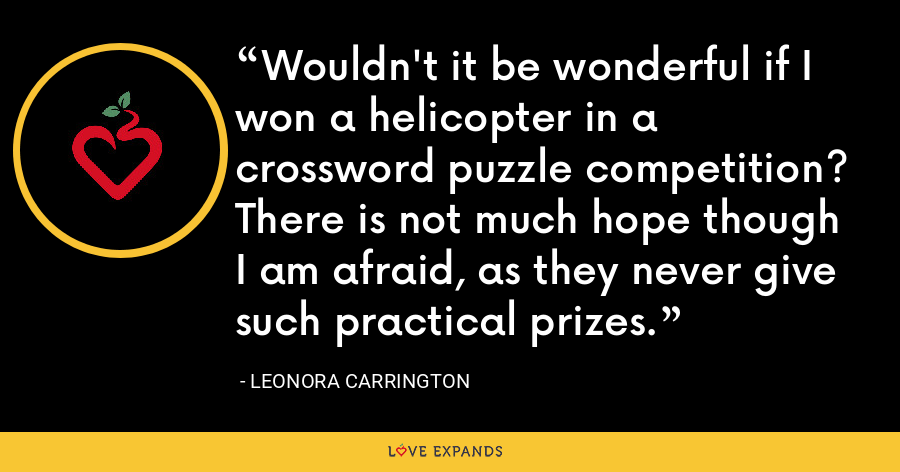 Wouldn't it be wonderful if I won a helicopter in a crossword puzzle competition? There is not much hope though I am afraid, as they never give such practical prizes. - Leonora Carrington