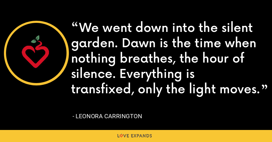 We went down into the silent garden. Dawn is the time when nothing breathes, the hour of silence. Everything is transfixed, only the light moves. - Leonora Carrington
