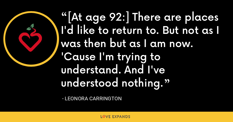 [At age 92:] There are places I'd like to return to. But not as I was then but as I am now. 'Cause I'm trying to understand. And I've understood nothing. - Leonora Carrington