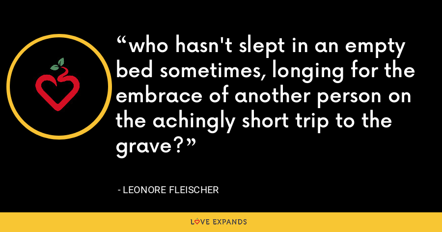 who hasn't slept in an empty bed sometimes, longing for the embrace of another person on the achingly short trip to the grave? - Leonore Fleischer
