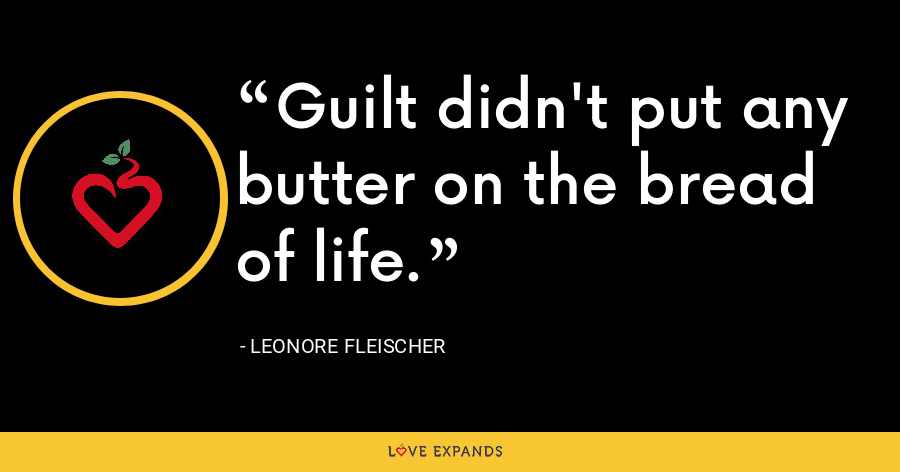 Guilt didn't put any butter on the bread of life. - Leonore Fleischer