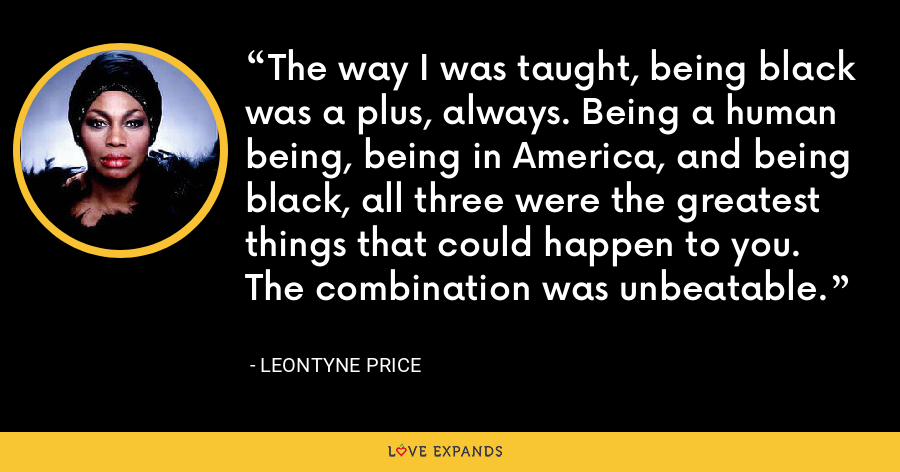 The way I was taught, being black was a plus, always. Being a human being, being in America, and being black, all three were the greatest things that could happen to you. The combination was unbeatable. - Leontyne Price