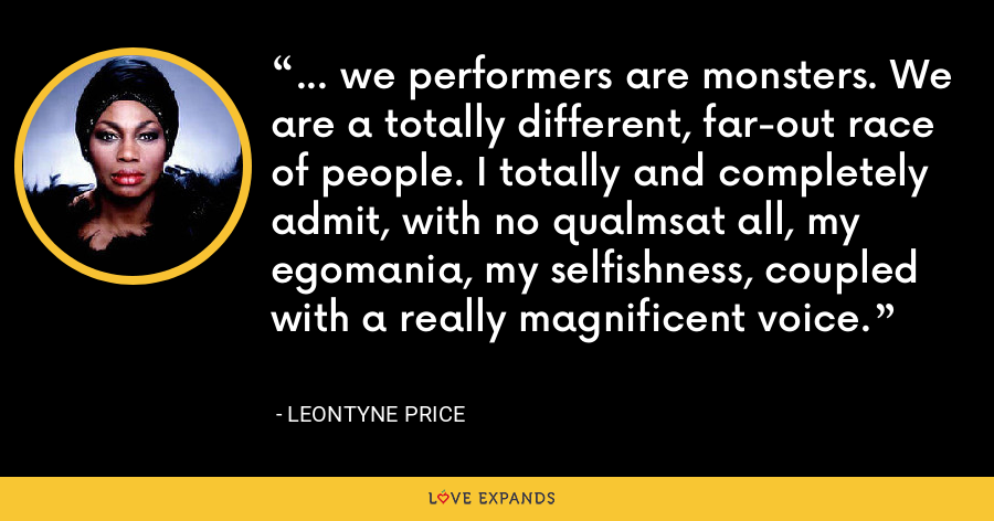 ... we performers are monsters. We are a totally different, far-out race of people. I totally and completely admit, with no qualmsat all, my egomania, my selfishness, coupled with a really magnificent voice. - Leontyne Price