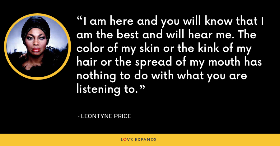 I am here and you will know that I am the best and will hear me. The color of my skin or the kink of my hair or the spread of my mouth has nothing to do with what you are listening to. - Leontyne Price