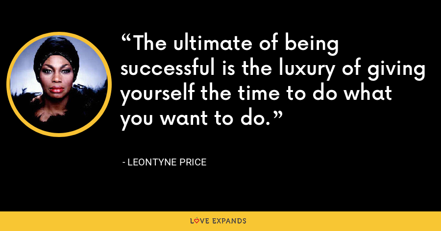 The ultimate of being successful is the luxury of giving yourself the time to do what you want to do. - Leontyne Price