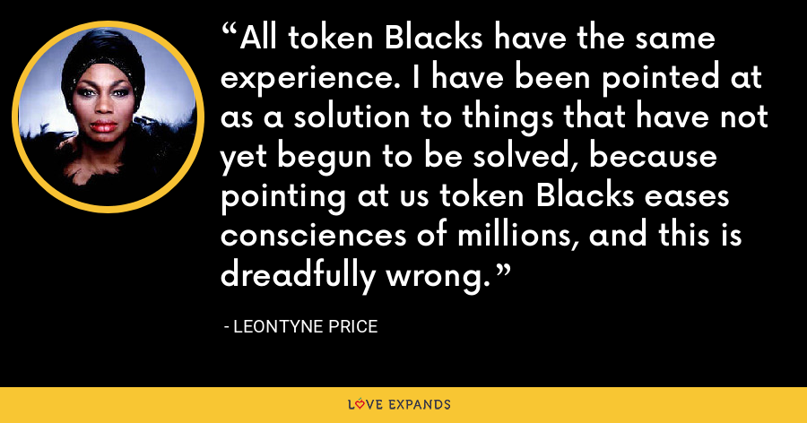 All token Blacks have the same experience. I have been pointed at as a solution to things that have not yet begun to be solved, because pointing at us token Blacks eases consciences of millions, and this is dreadfully wrong. - Leontyne Price