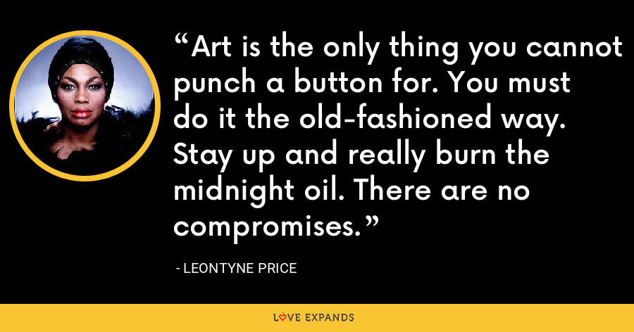 Art is the only thing you cannot punch a button for. You must do it the old-fashioned way. Stay up and really burn the midnight oil. There are no compromises. - Leontyne Price
