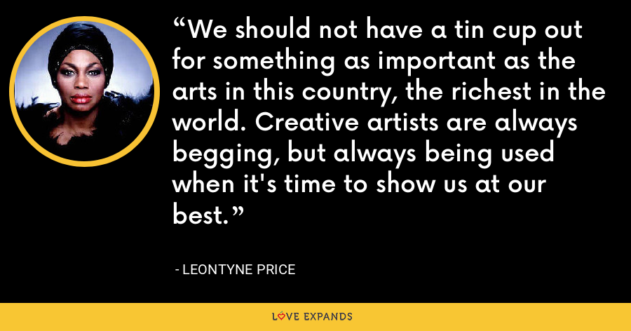 We should not have a tin cup out for something as important as the arts in this country, the richest in the world. Creative artists are always begging, but always being used when it's time to show us at our best. - Leontyne Price