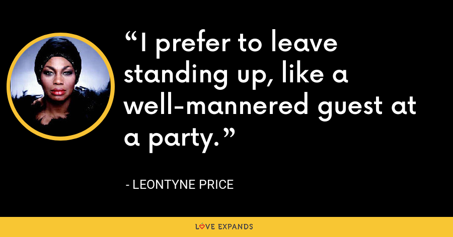 I prefer to leave standing up, like a well-mannered guest at a party. - Leontyne Price