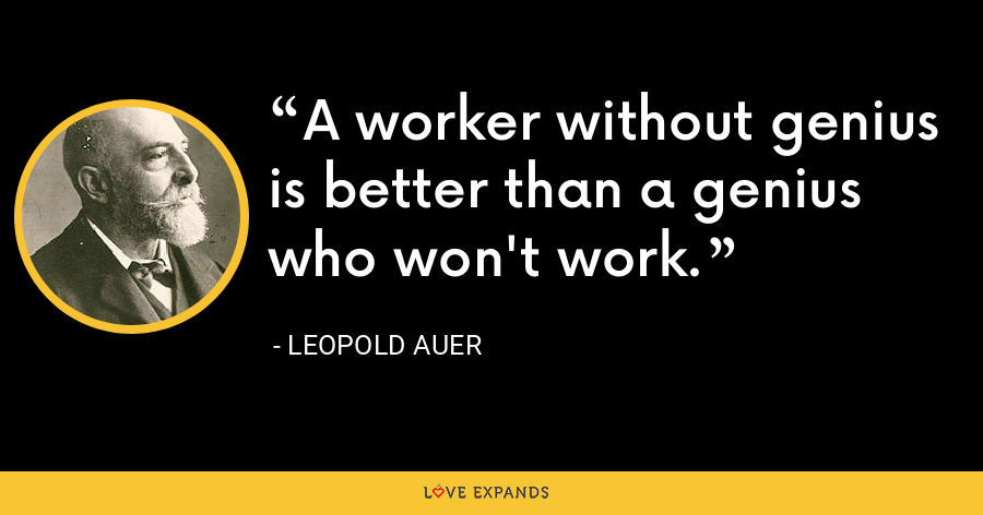 A worker without genius is better than a genius who won't work. - Leopold Auer