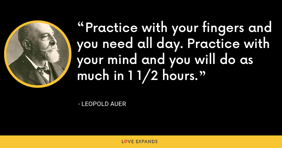 Practice with your fingers and you need all day. Practice with your mind and you will do as much in 1 1/2 hours. - Leopold Auer