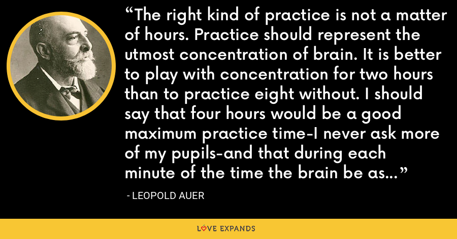 The right kind of practice is not a matter of hours. Practice should represent the utmost concentration of brain. It is better to play with concentration for two hours than to practice eight without. I should say that four hours would be a good maximum practice time-I never ask more of my pupils-and that during each minute of the time the brain be as active as the fingers. - Leopold Auer