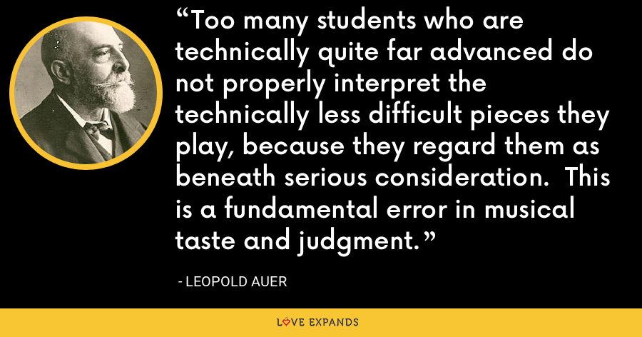 Too many students who are technically quite far advanced do not properly interpret the technically less difficult pieces they play, because they regard them as beneath serious consideration. This is a fundamental error in musical taste and judgment. - Leopold Auer