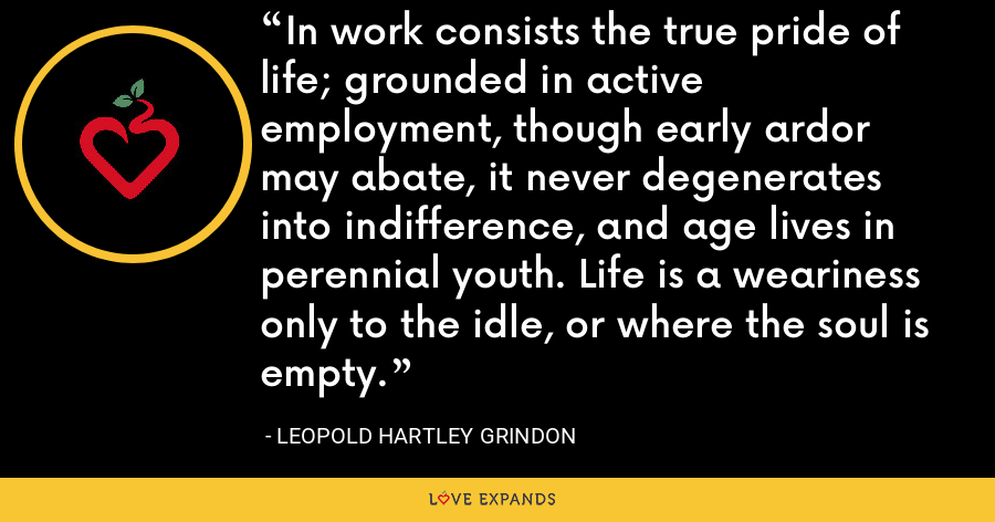 In work consists the true pride of life; grounded in active employment, though early ardor may abate, it never degenerates into indifference, and age lives in perennial youth. Life is a weariness only to the idle, or where the soul is empty. - Leopold Hartley Grindon