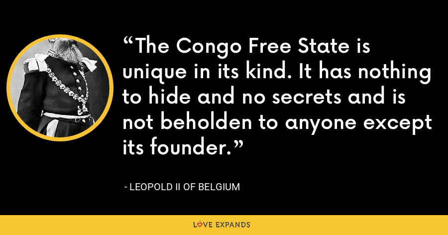 The Congo Free State is unique in its kind. It has nothing to hide and no secrets and is not beholden to anyone except its founder. - Leopold II of Belgium