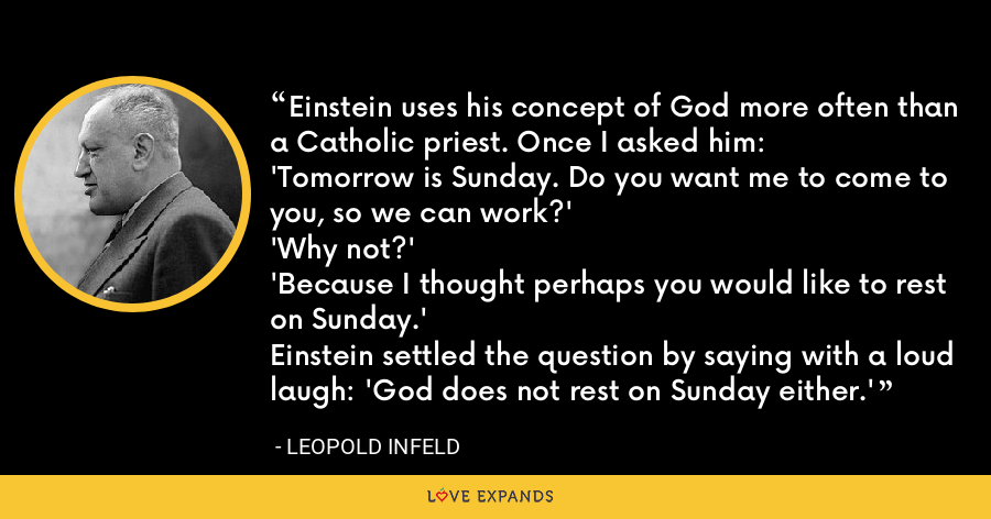 Einstein uses his concept of God more often than a Catholic priest. Once I asked him:'Tomorrow is Sunday. Do you want me to come to you, so we can work?''Why not?''Because I thought perhaps you would like to rest on Sunday.'Einstein settled the question by saying with a loud laugh: 'God does not rest on Sunday either.' - Leopold Infeld