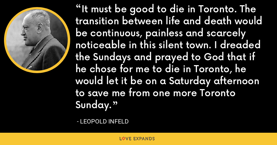 It must be good to die in Toronto. The transition between life and death would be continuous, painless and scarcely noticeable in this silent town. I dreaded the Sundays and prayed to God that if he chose for me to die in Toronto, he would let it be on a Saturday afternoon to save me from one more Toronto Sunday. - Leopold Infeld