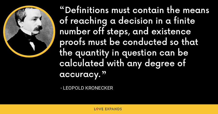 Definitions must contain the means of reaching a decision in a finite number off steps, and existence proofs must be conducted so that the quantity in question can be calculated with any degree of accuracy. - Leopold Kronecker
