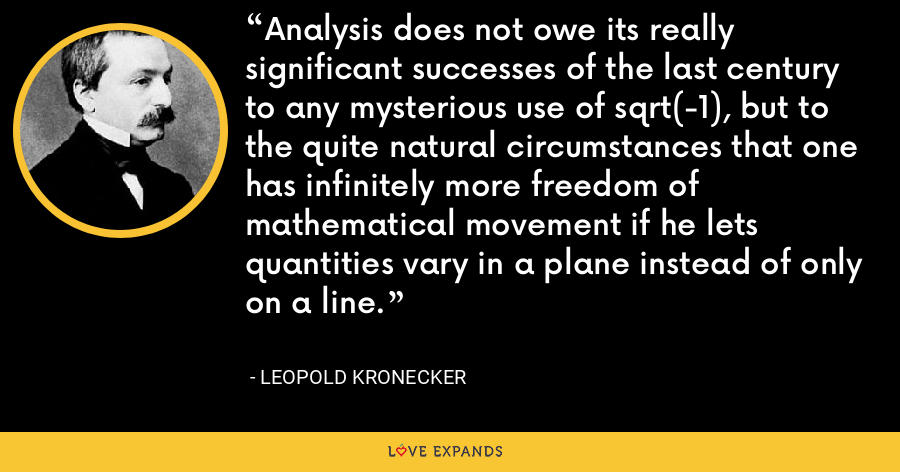 Analysis does not owe its really significant successes of the last century to any mysterious use of sqrt(-1), but to the quite natural circumstances that one has infinitely more freedom of mathematical movement if he lets quantities vary in a plane instead of only on a line. - Leopold Kronecker