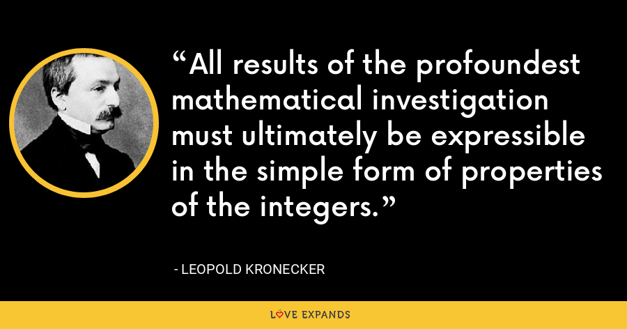 All results of the profoundest mathematical investigation must ultimately be expressible in the simple form of properties of the integers. - Leopold Kronecker