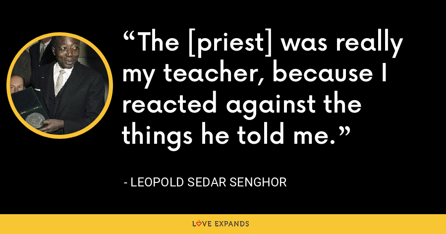 The [priest] was really my teacher, because I reacted against the things he told me. - Leopold Sedar Senghor