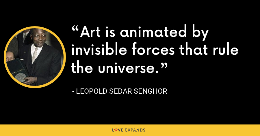 Art is animated by invisible forces that rule the universe. - Leopold Sedar Senghor