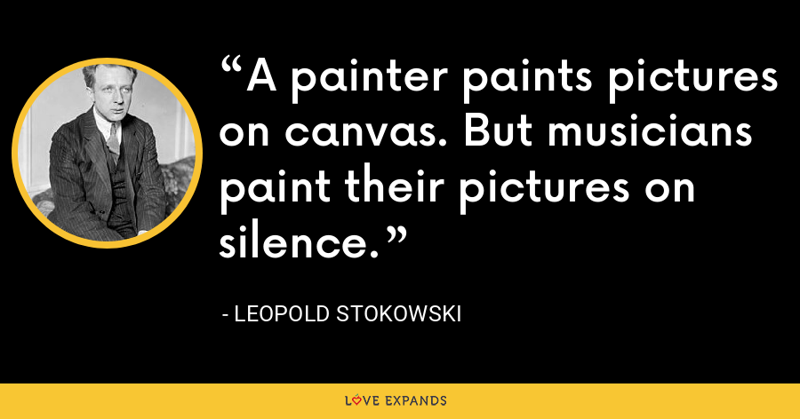 A painter paints pictures on canvas. But musicians paint their pictures on silence. - Leopold Stokowski