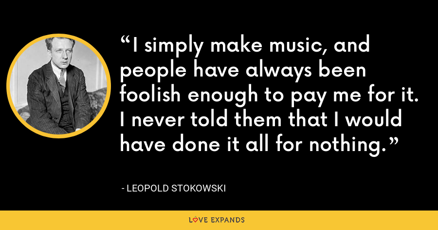 I simply make music, and people have always been foolish enough to pay me for it. I never told them that I would have done it all for nothing. - Leopold Stokowski