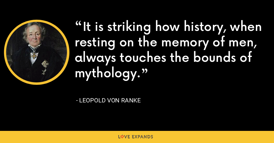 It is striking how history, when resting on the memory of men, always touches the bounds of mythology. - Leopold von Ranke