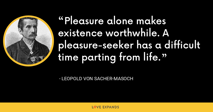 Pleasure alone makes existence worthwhile. A pleasure-seeker has a difficult time parting from life. - Leopold von Sacher-Masoch