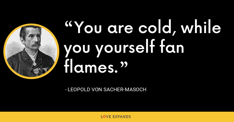 You are cold, while you yourself fan flames. - Leopold von Sacher-Masoch
