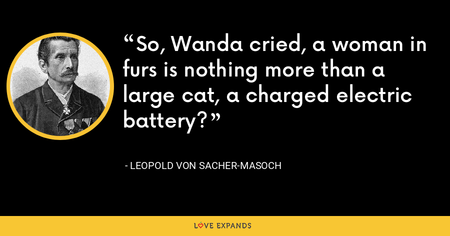 So, Wanda cried, a woman in furs is nothing more than a large cat, a charged electric battery? - Leopold von Sacher-Masoch