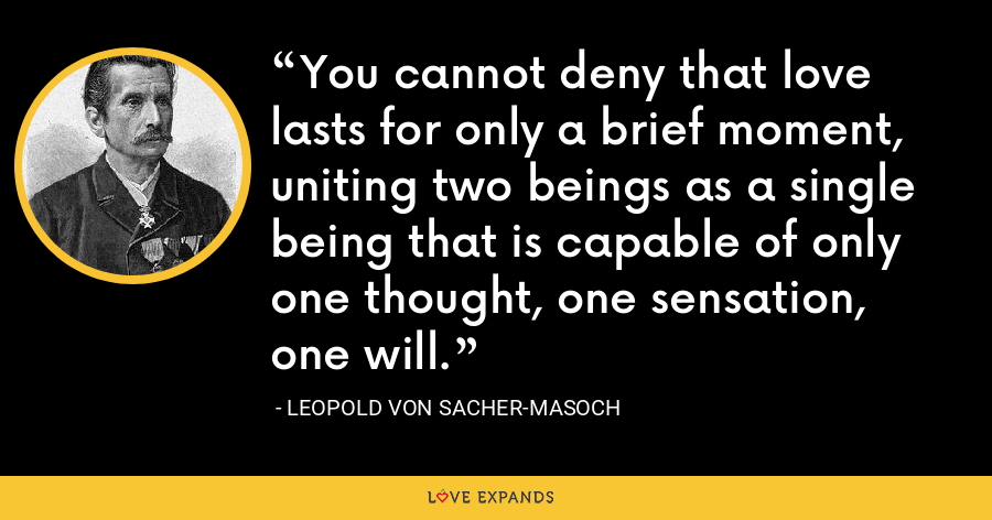 You cannot deny that love lasts for only a brief moment, uniting two beings as a single being that is capable of only one thought, one sensation, one will. - Leopold von Sacher-Masoch