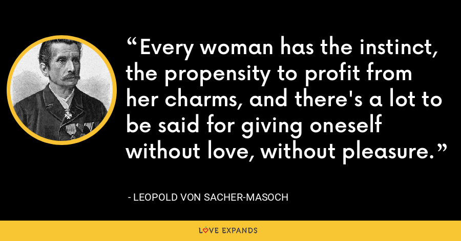Every woman has the instinct, the propensity to profit from her charms, and there's a lot to be said for giving oneself without love, without pleasure. - Leopold von Sacher-Masoch