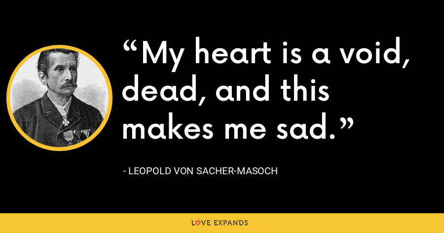 My heart is a void, dead, and this makes me sad. - Leopold von Sacher-Masoch
