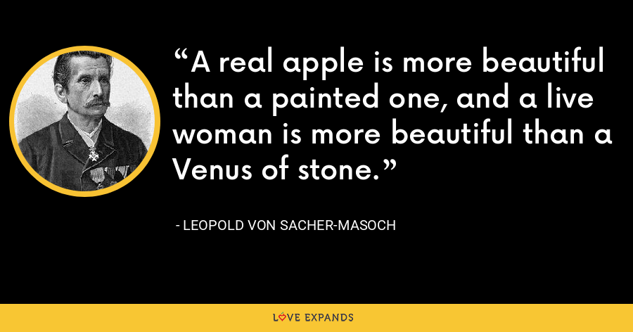 A real apple is more beautiful than a painted one, and a live woman is more beautiful than a Venus of stone. - Leopold von Sacher-Masoch
