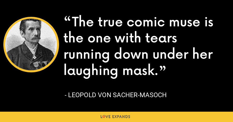The true comic muse is the one with tears running down under her laughing mask. - Leopold von Sacher-Masoch