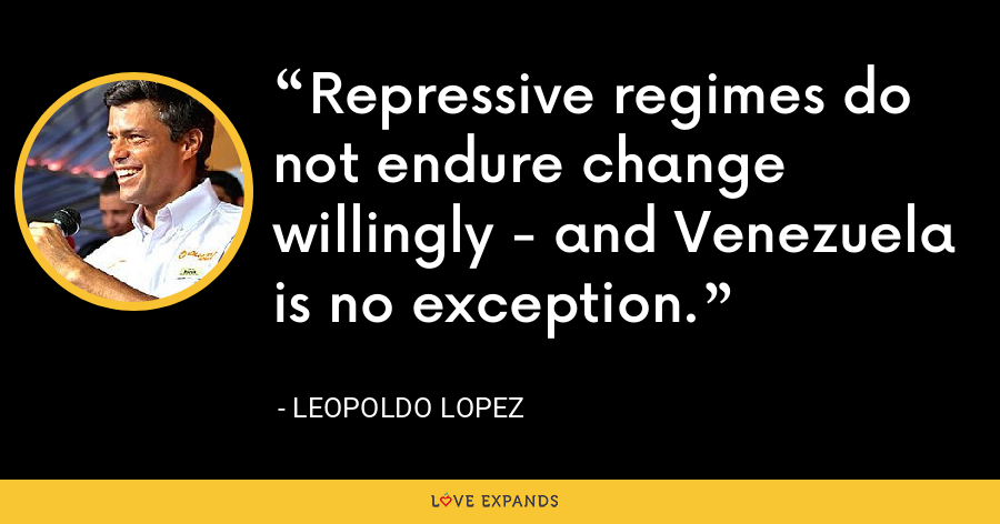 Repressive regimes do not endure change willingly - and Venezuela is no exception. - Leopoldo Lopez