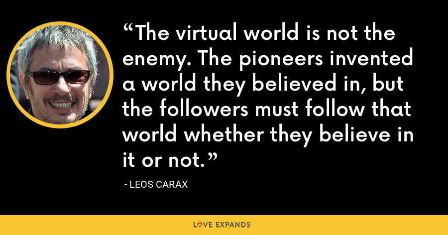 The virtual world is not the enemy. The pioneers invented a world they believed in, but the followers must follow that world whether they believe in it or not. - Leos Carax