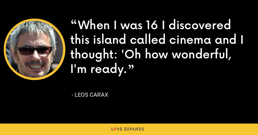 When I was 16 I discovered this island called cinema and I thought: 'Oh how wonderful, I'm ready. - Leos Carax