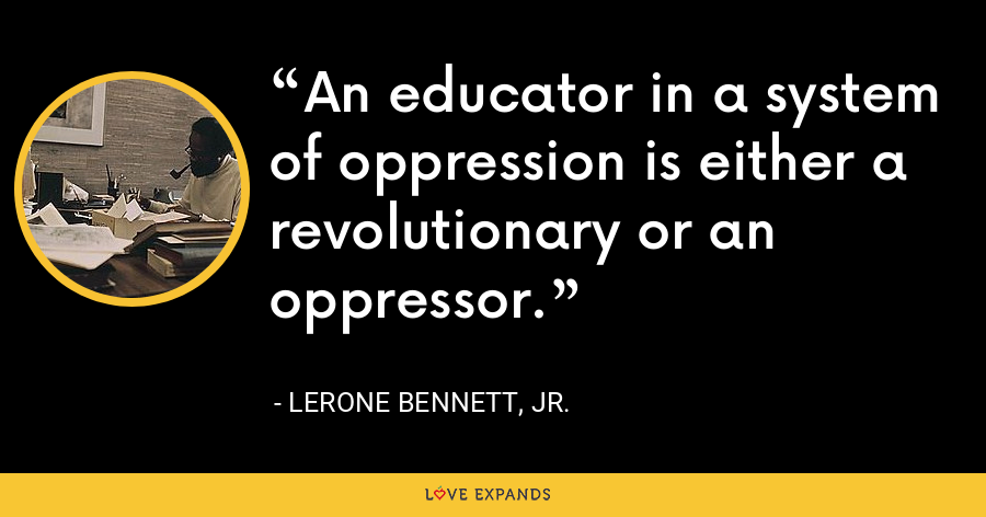 An educator in a system of oppression is either a revolutionary or an oppressor. - Lerone Bennett, Jr.