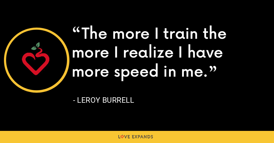 The more I train the more I realize I have more speed in me. - Leroy Burrell
