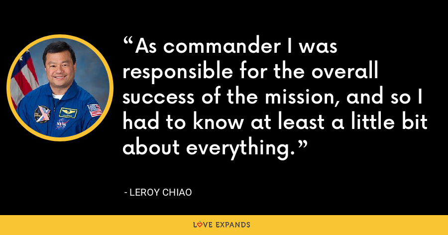 As commander I was responsible for the overall success of the mission, and so I had to know at least a little bit about everything. - Leroy Chiao