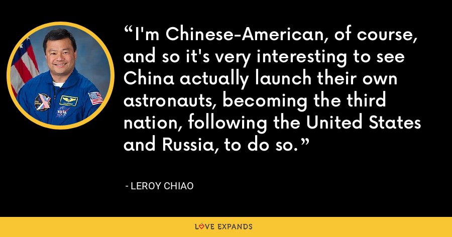 I'm Chinese-American, of course, and so it's very interesting to see China actually launch their own astronauts, becoming the third nation, following the United States and Russia, to do so. - Leroy Chiao