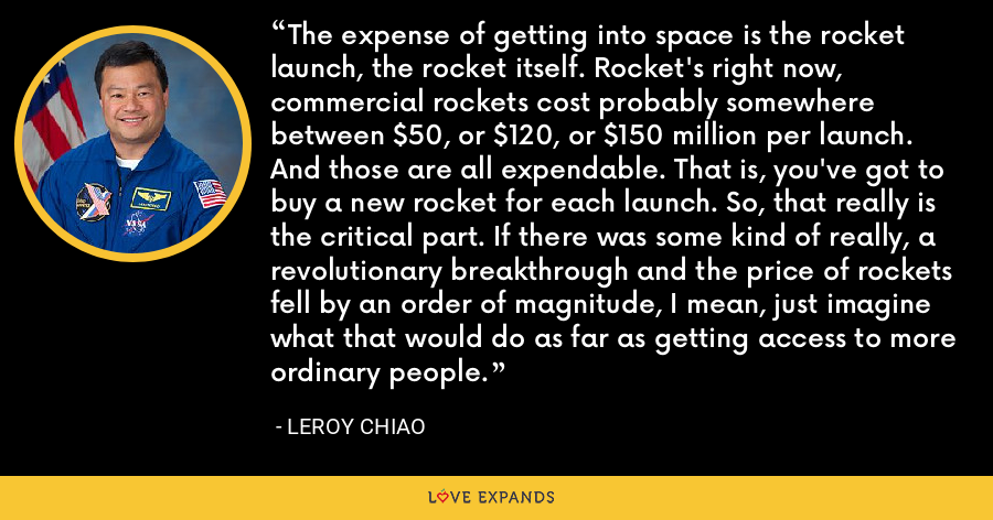 The expense of getting into space is the rocket launch, the rocket itself. Rocket's right now, commercial rockets cost probably somewhere between $50, or $120, or $150 million per launch. And those are all expendable. That is, you've got to buy a new rocket for each launch. So, that really is the critical part. If there was some kind of really, a revolutionary breakthrough and the price of rockets fell by an order of magnitude, I mean, just imagine what that would do as far as getting access to more ordinary people. - Leroy Chiao