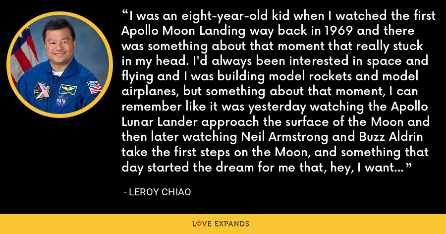 I was an eight-year-old kid when I watched the first Apollo Moon Landing way back in 1969 and there was something about that moment that really stuck in my head. I'd always been interested in space and flying and I was building model rockets and model airplanes, but something about that moment, I can remember like it was yesterday watching the Apollo Lunar Lander approach the surface of the Moon and then later watching Neil Armstrong and Buzz Aldrin take the first steps on the Moon, and something that day started the dream for me that, hey, I want to be like those guys. - Leroy Chiao