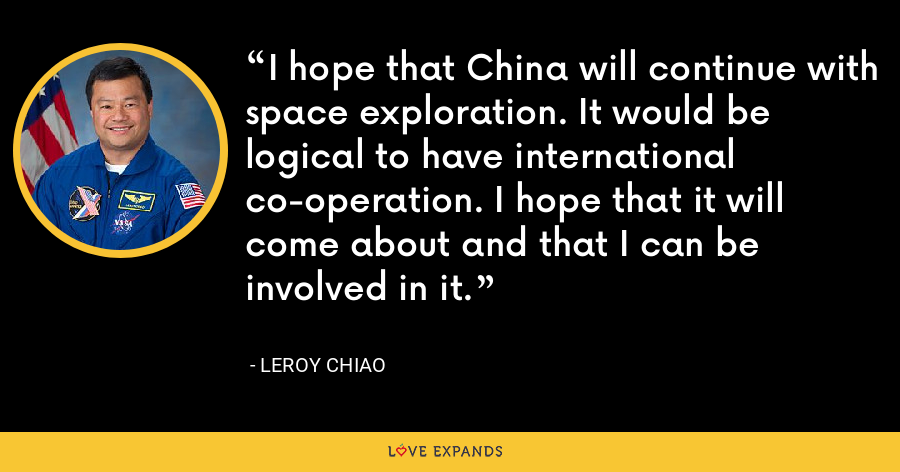 I hope that China will continue with space exploration. It would be logical to have international co-operation. I hope that it will come about and that I can be involved in it. - Leroy Chiao