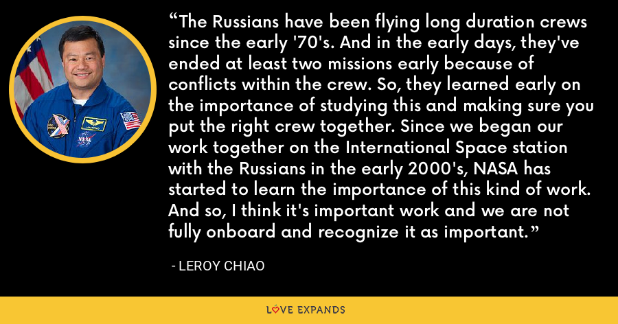 The Russians have been flying long duration crews since the early '70's. And in the early days, they've ended at least two missions early because of conflicts within the crew. So, they learned early on the importance of studying this and making sure you put the right crew together. Since we began our work together on the International Space station with the Russians in the early 2000's, NASA has started to learn the importance of this kind of work. And so, I think it's important work and we are not fully onboard and recognize it as important. - Leroy Chiao